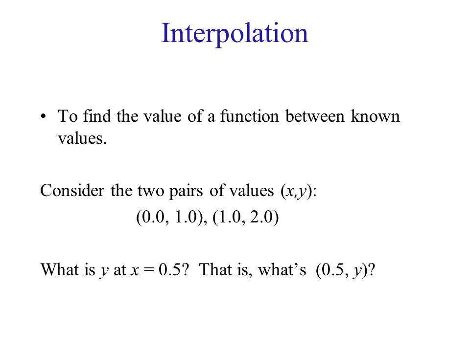 Interpolation To find the value of a function between known values.