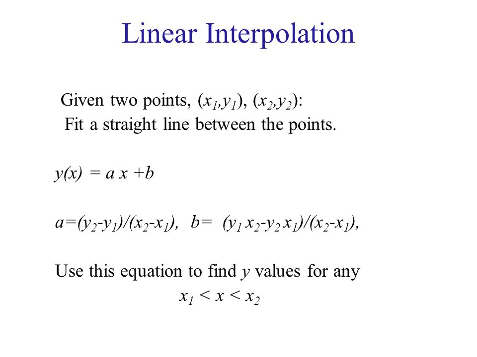 Linear Interpolation Given two points, (x1,y1), (x2,y2):