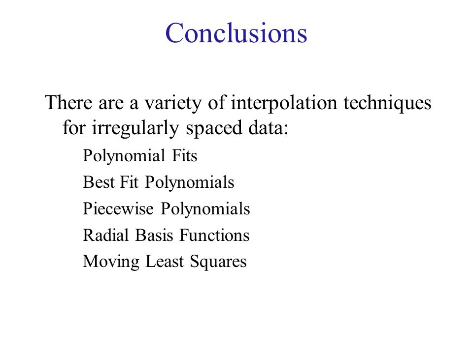 Conclusions There are a variety of interpolation techniques for irregularly spaced data: Polynomial Fits.