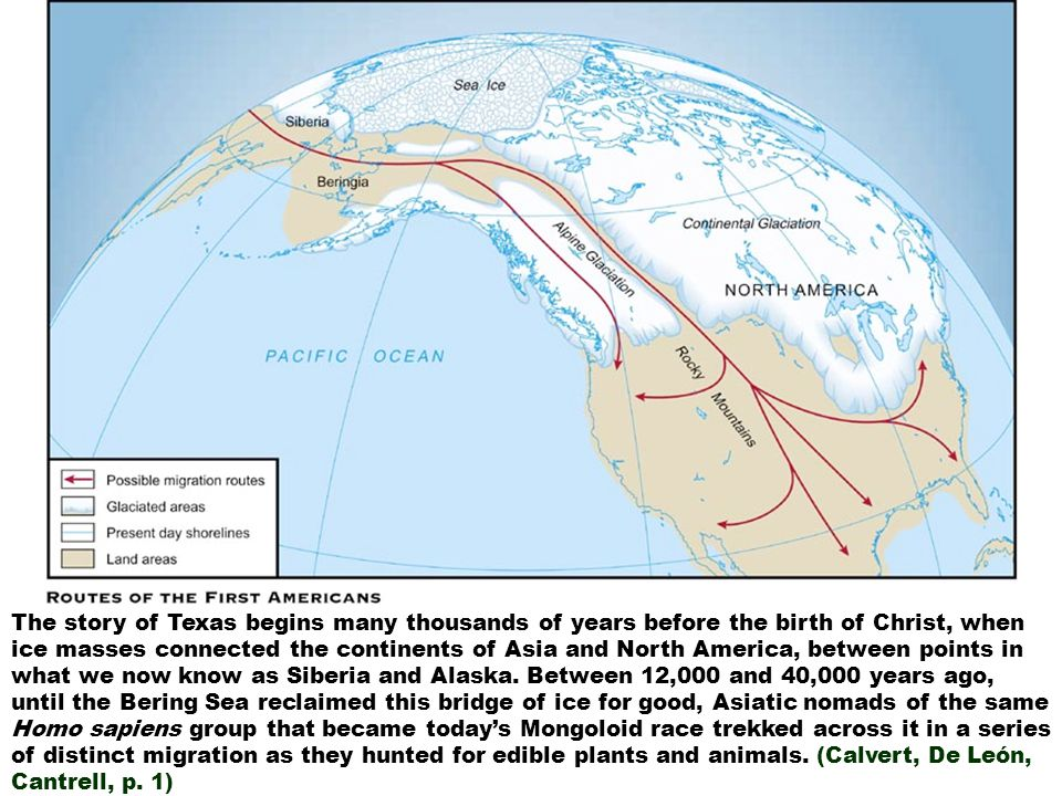 The story of Texas begins many thousands of years before the birth of Christ, when ice masses connected the continents of Asia and North America, between points in what we now know as Siberia and Alaska.