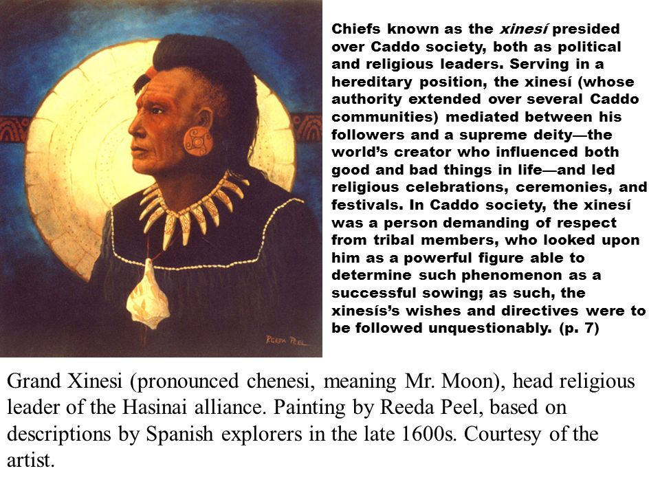 Chiefs known as the xinesí presided over Caddo society, both as political and religious leaders. Serving in a hereditary position, the xinesí (whose authority extended over several Caddo communities) mediated between his followers and a supreme deity—the world's creator who influenced both good and bad things in life—and led religious celebrations, ceremonies, and festivals. In Caddo society, the xinesí was a person demanding of respect from tribal members, who looked upon him as a powerful figure able to determine such phenomenon as a successful sowing; as such, the xinesís's wishes and directives were to be followed unquestionably. (p. 7)