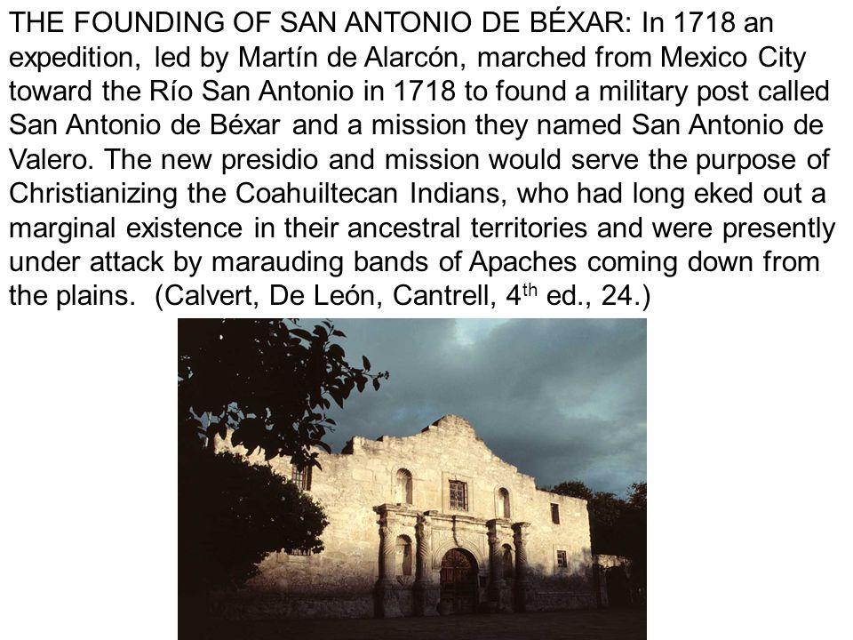 THE FOUNDING OF SAN ANTONIO DE BÉXAR: In 1718 an expedition, led by Martín de Alarcón, marched from Mexico City toward the Río San Antonio in 1718 to found a military post called San Antonio de Béxar and a mission they named San Antonio de Valero.