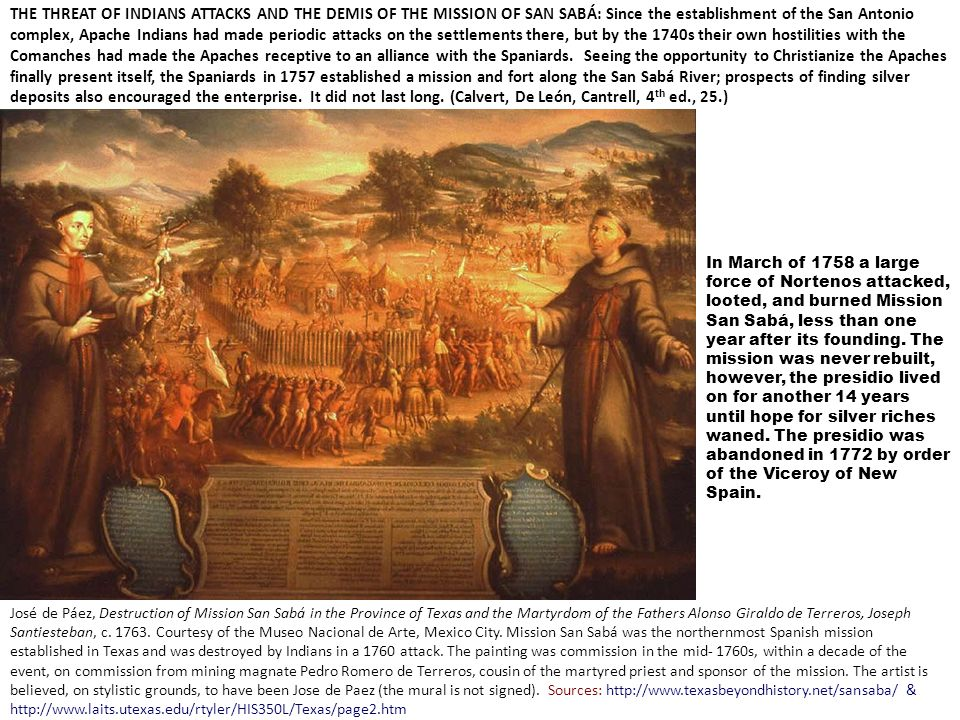 THE THREAT OF INDIANS ATTACKS AND THE DEMIS OF THE MISSION OF SAN SABÁ: Since the establishment of the San Antonio complex, Apache Indians had made periodic attacks on the settlements there, but by the 1740s their own hostilities with the Comanches had made the Apaches receptive to an alliance with the Spaniards. Seeing the opportunity to Christianize the Apaches finally present itself, the Spaniards in 1757 established a mission and fort along the San Sabá River; prospects of finding silver deposits also encouraged the enterprise. It did not last long. (Calvert, De León, Cantrell, 4th ed., 25.)