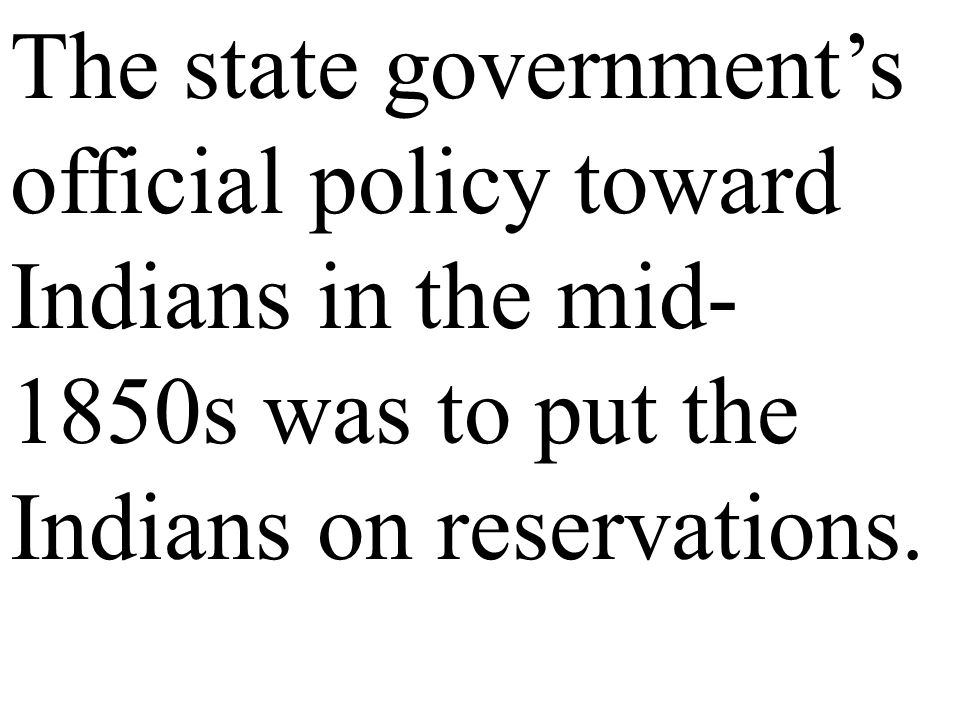 The state government's official policy toward Indians in the mid-1850s was to put the Indians on reservations.