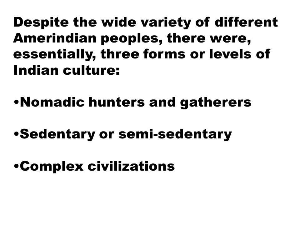 Despite the wide variety of different Amerindian peoples, there were, essentially, three forms or levels of Indian culture: