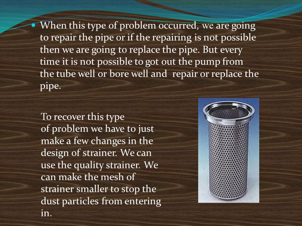 When this type of problem occurred, we are going to repair the pipe or if the repairing is not possible then we are going to replace the pipe. But every time it is not possible to got out the pump from the tube well or bore well and repair or replace the pipe.