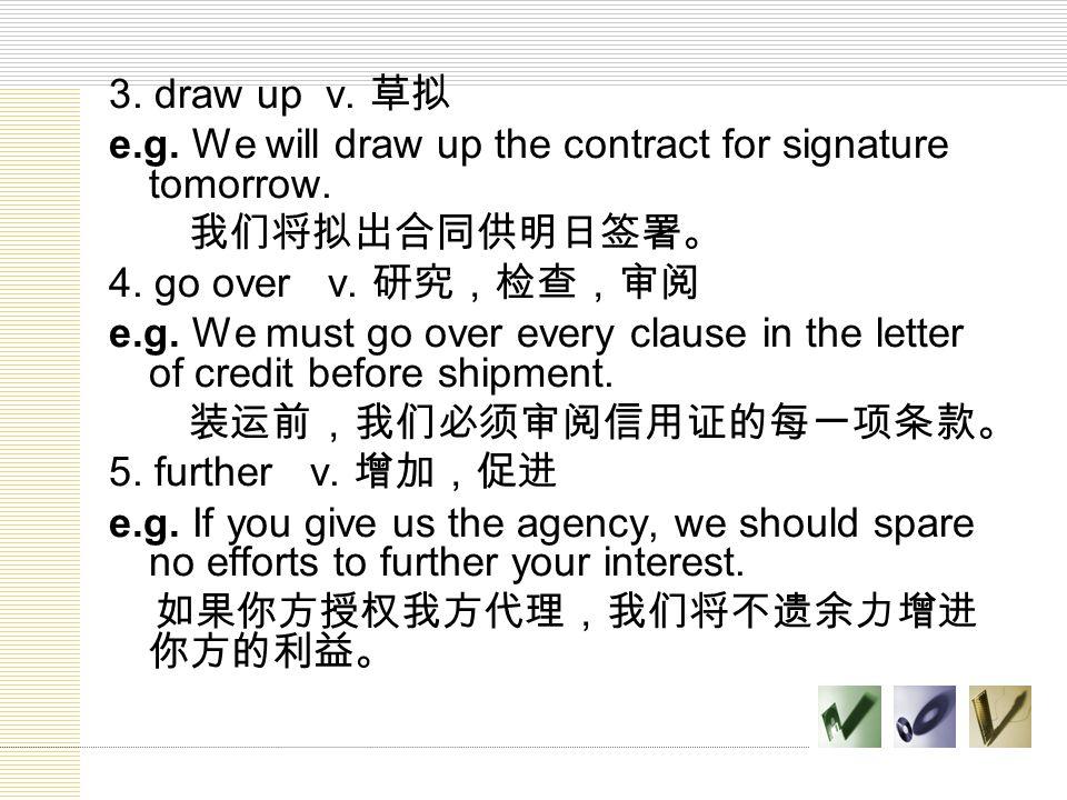 3. draw up v. 草拟 e.g. We will draw up the contract for signature tomorrow. 我们将拟出合同供明日签署。 4. go over v. 研究,检查,审阅.