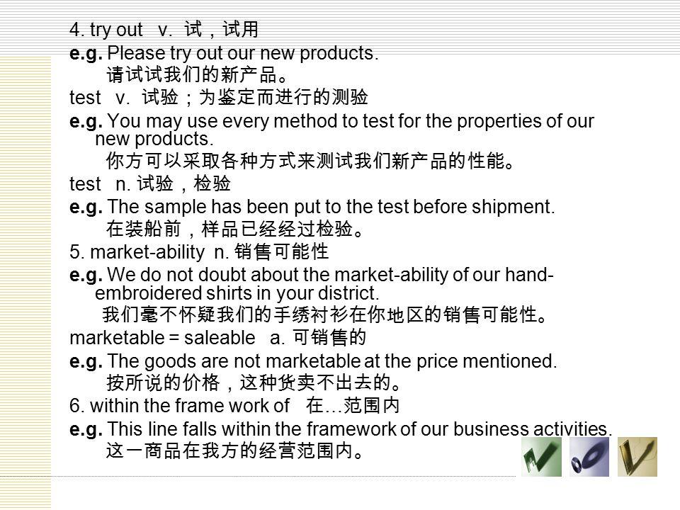 4. try out v. 试,试用 e.g. Please try out our new products. 请试试我们的新产品。 test v. 试验;为鉴定而进行的测验.