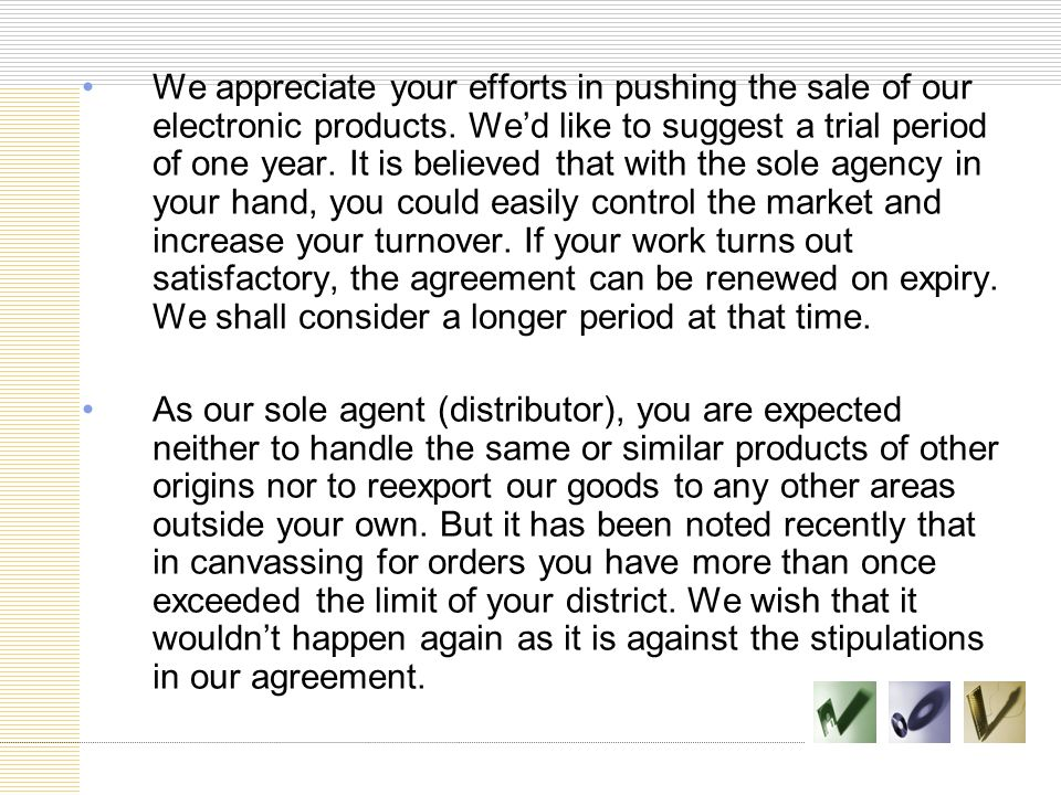 We appreciate your efforts in pushing the sale of our electronic products. We'd like to suggest a trial period of one year. It is believed that with the sole agency in your hand, you could easily control the market and increase your turnover. If your work turns out satisfactory, the agreement can be renewed on expiry. We shall consider a longer period at that time.