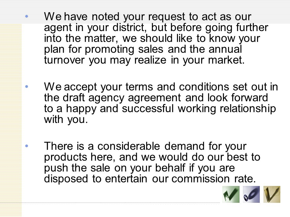 We have noted your request to act as our agent in your district, but before going further into the matter, we should like to know your plan for promoting sales and the annual turnover you may realize in your market.