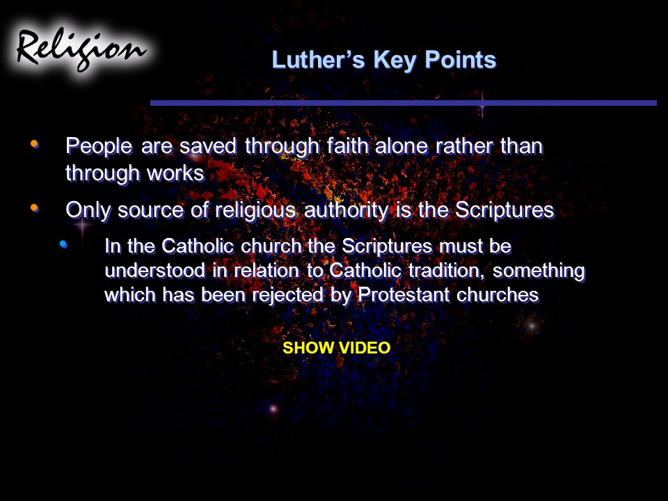 Luther's Key Points People are saved through faith alone rather than through works. Only source of religious authority is the Scriptures.