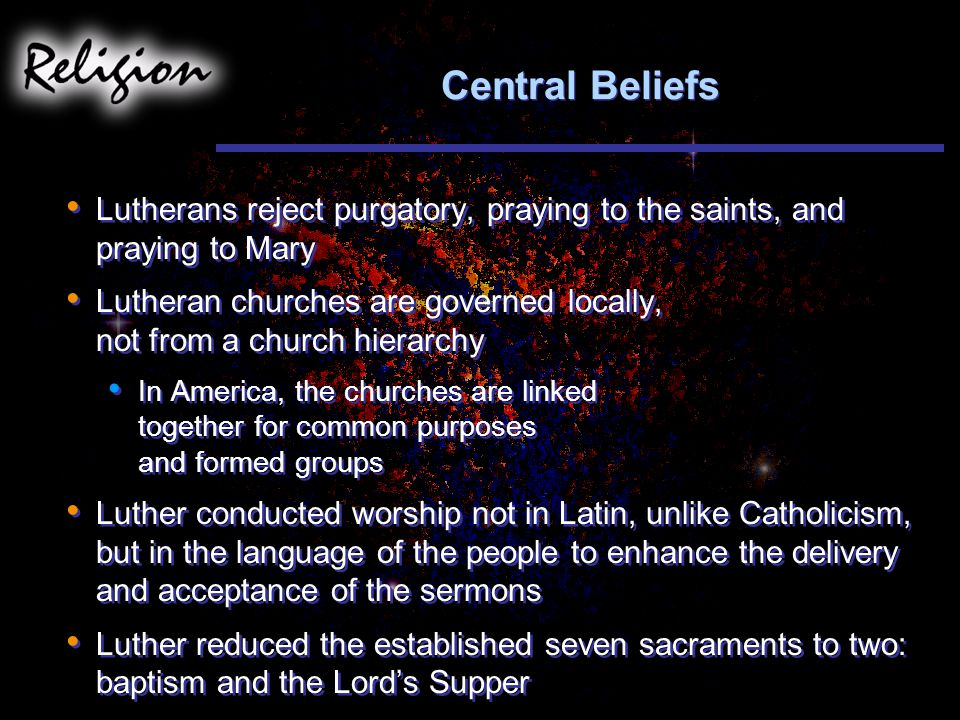 Central Beliefs Lutherans reject purgatory, praying to the saints, and praying to Mary.
