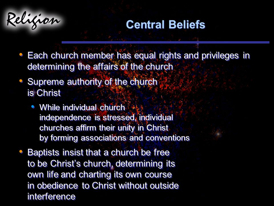 Central Beliefs Each church member has equal rights and privileges in determining the affairs of the church.