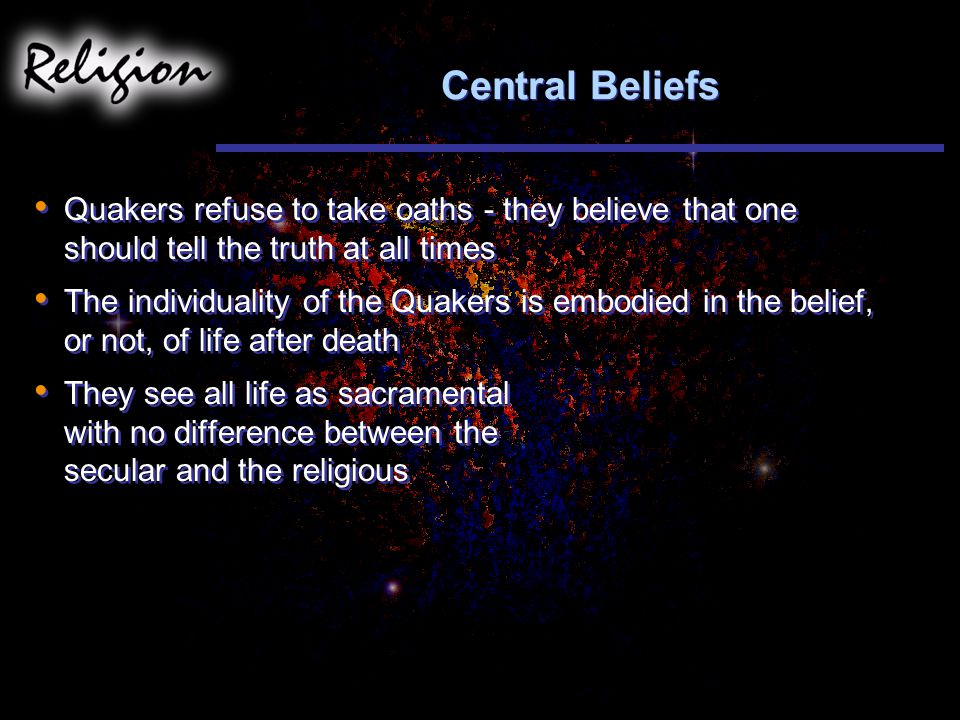 Central Beliefs Quakers refuse to take oaths - they believe that one should tell the truth at all times.