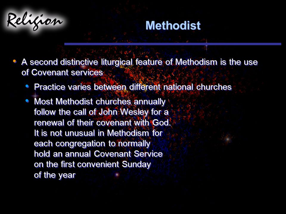 Methodist A second distinctive liturgical feature of Methodism is the use of Covenant services. Practice varies between different national churches.