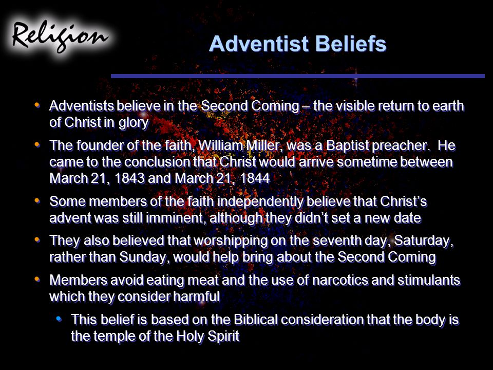 Adventist Beliefs Adventists believe in the Second Coming – the visible return to earth of Christ in glory.