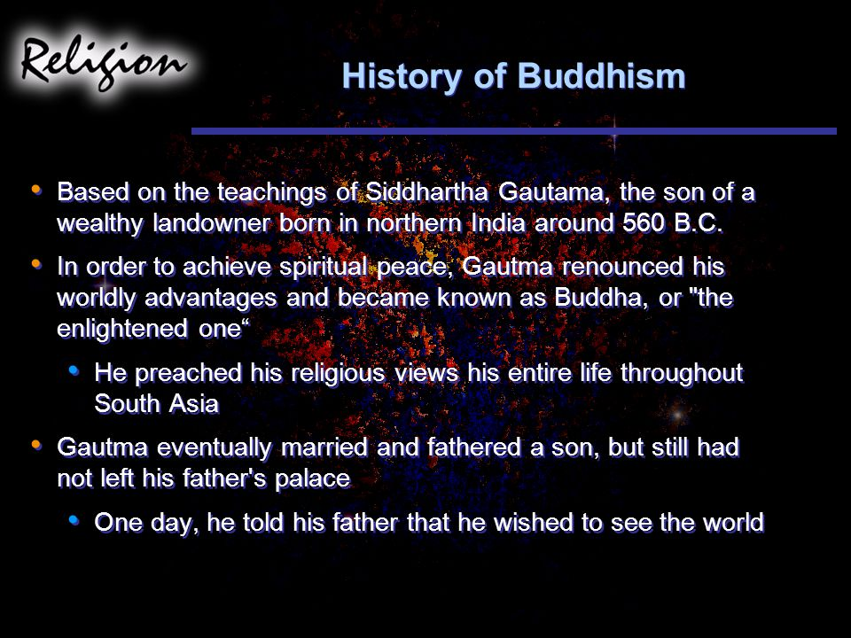 History of Buddhism Based on the teachings of Siddhartha Gautama, the son of a wealthy landowner born in northern India around 560 B.C.
