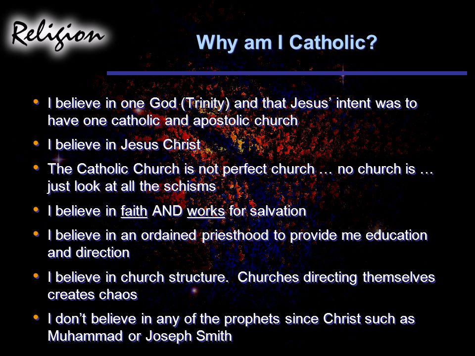 Why am I Catholic I believe in one God (Trinity) and that Jesus' intent was to have one catholic and apostolic church.