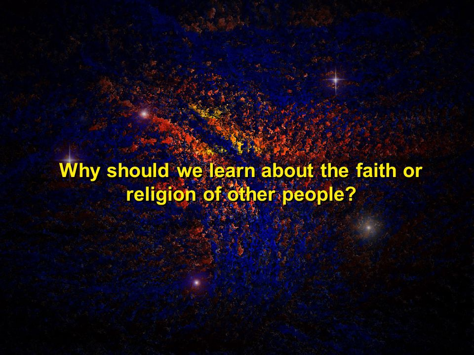 Why should we learn about the faith or religion of other people