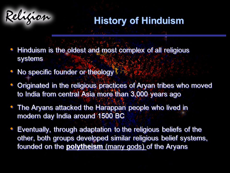 History of Hinduism Hinduism is the oldest and most complex of all religious systems. No specific founder or theology.
