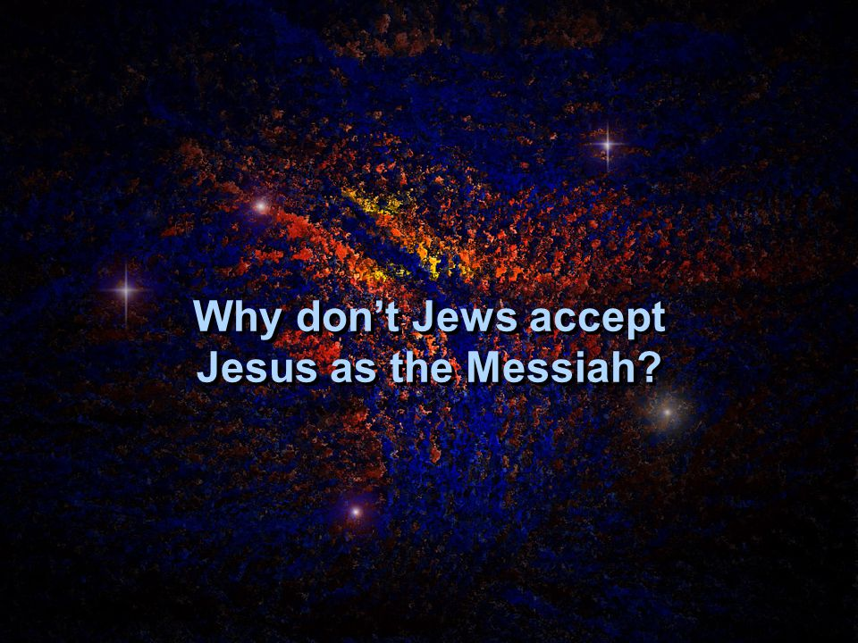 Why don't Jews accept Jesus as the Messiah