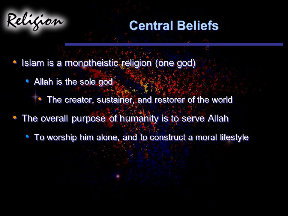 Central Beliefs Islam is a monotheistic religion (one god)