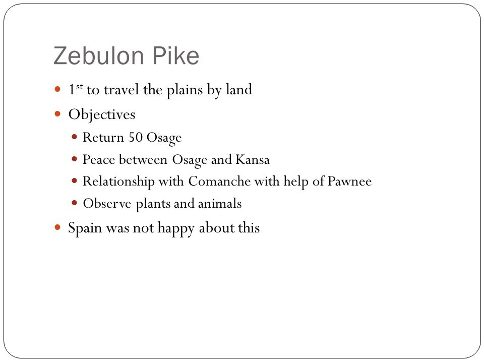 Zebulon Pike 1st to travel the plains by land Objectives