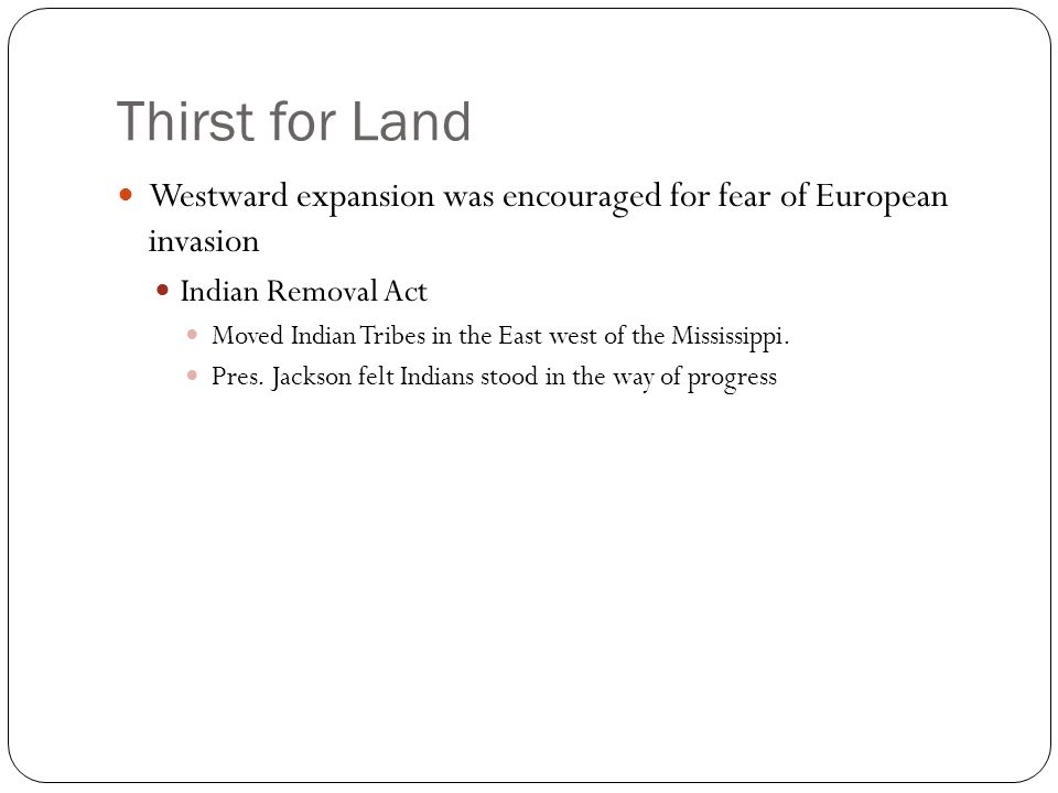 Thirst for Land Westward expansion was encouraged for fear of European invasion. Indian Removal Act.