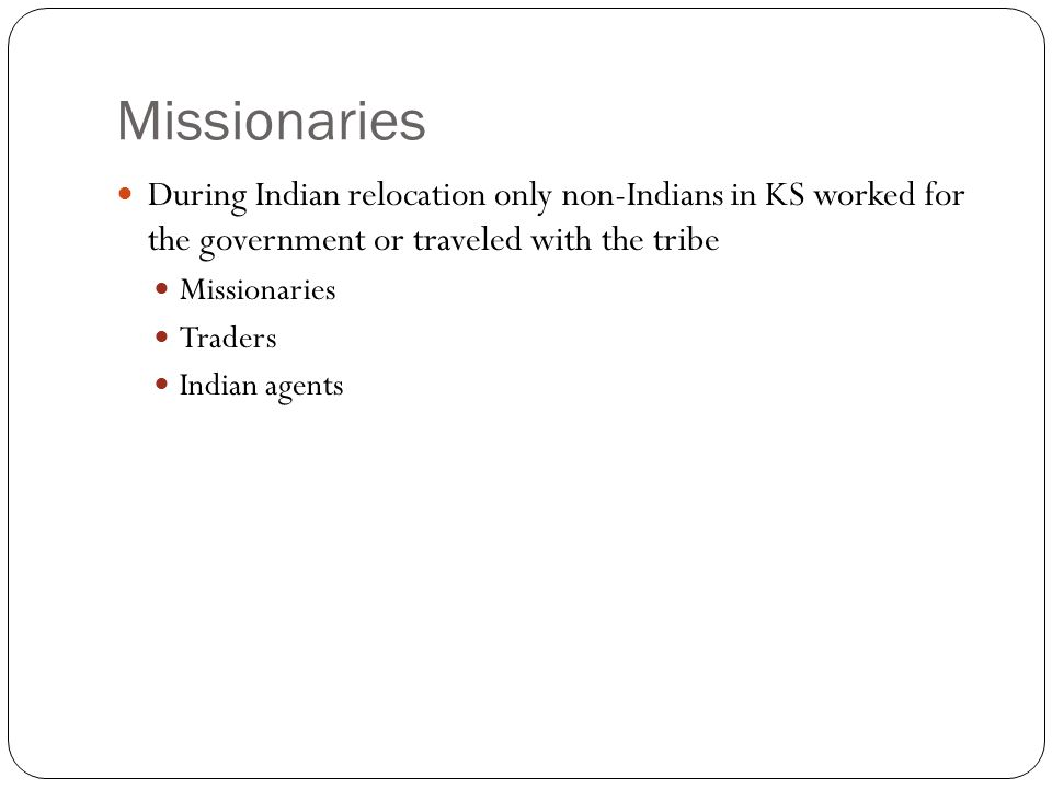 Missionaries During Indian relocation only non-Indians in KS worked for the government or traveled with the tribe.