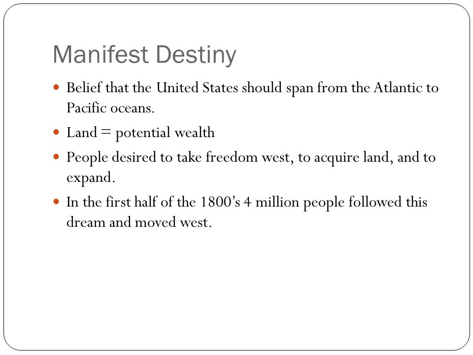 Manifest Destiny Belief that the United States should span from the Atlantic to Pacific oceans. Land = potential wealth.