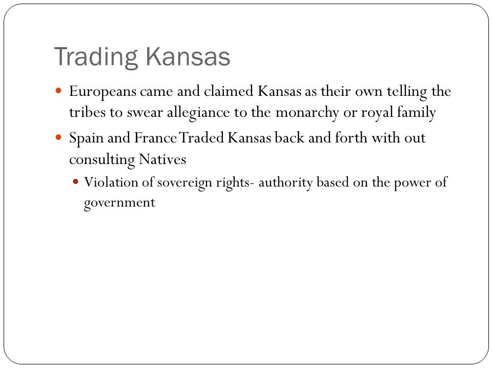 Trading Kansas Europeans came and claimed Kansas as their own telling the tribes to swear allegiance to the monarchy or royal family.
