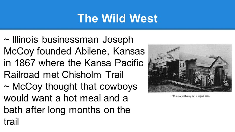 The Wild West ~ Illinois businessman Joseph McCoy founded Abilene, Kansas in 1867 where the Kansa Pacific Railroad met Chisholm Trail.