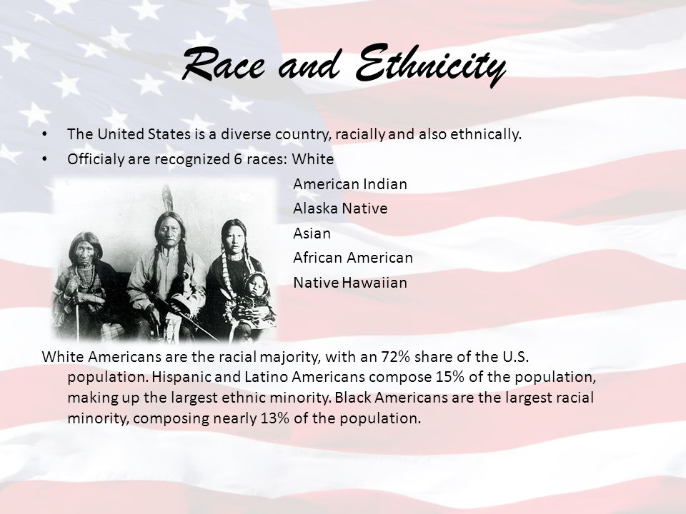 Race and Ethnicity The United States is a diverse country, racially and also ethnically. Officialy are recognized 6 races: White.