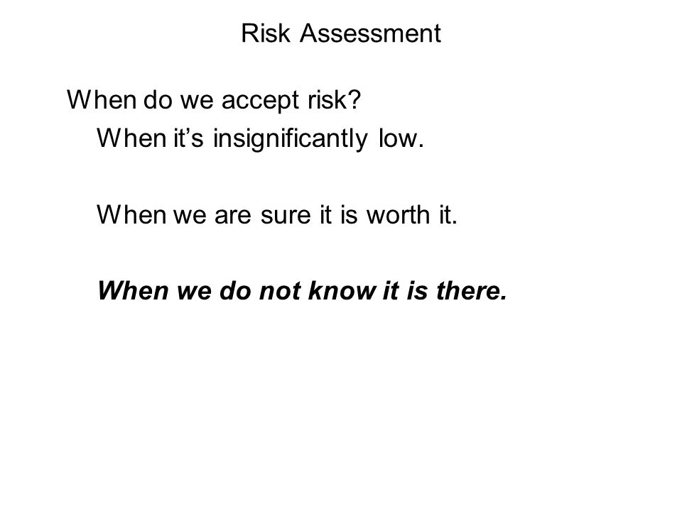 Risk Assessment When do we accept risk When it's insignificantly low. When we are sure it is worth it.