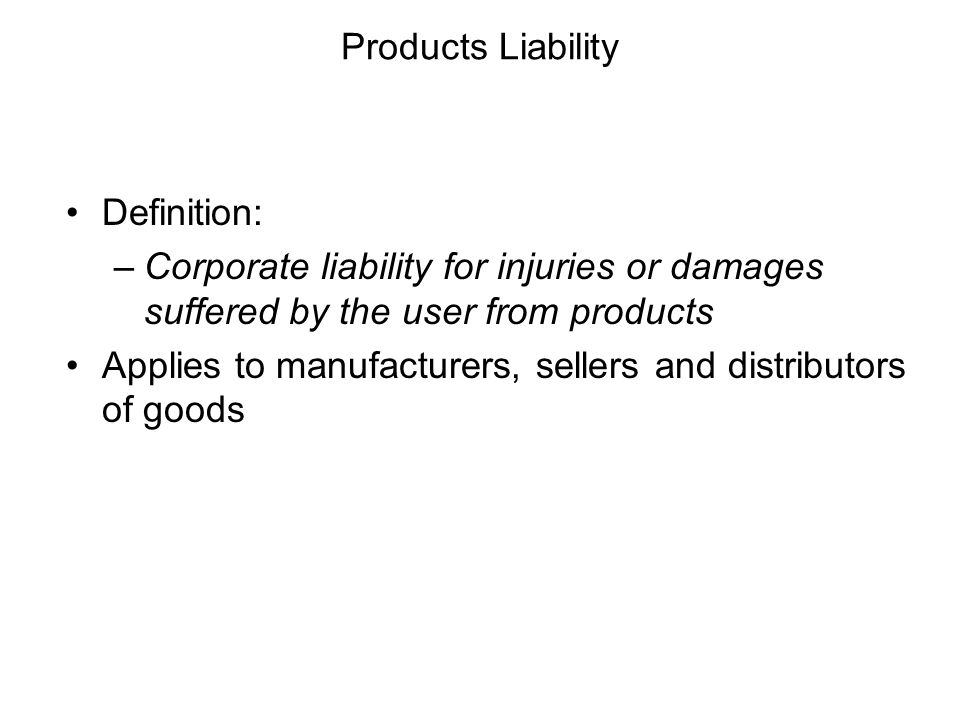 Products Liability Definition: Corporate liability for injuries or damages suffered by the user from products.