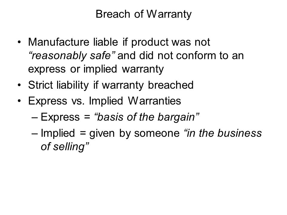 Breach of Warranty Manufacture liable if product was not reasonably safe and did not conform to an express or implied warranty.