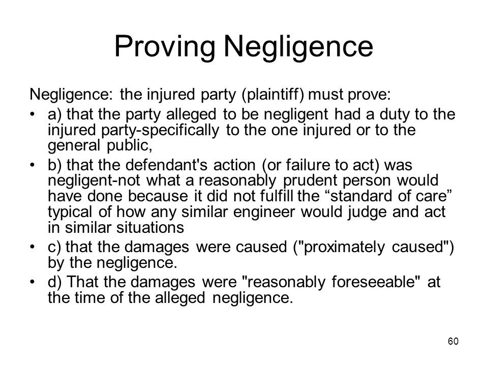 Proving Negligence Negligence: the injured party (plaintiff) must prove: