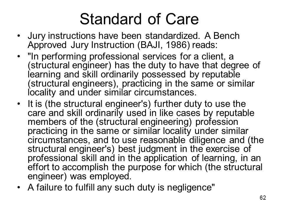 Standard of Care Jury instructions have been standardized. A Bench Approved Jury Instruction (BAJI, 1986) reads: