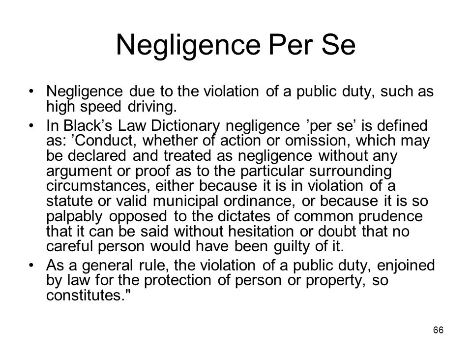 Negligence Per Se Negligence due to the violation of a public duty, such as high speed driving.