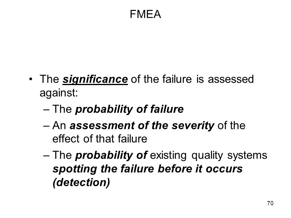 FMEA The significance of the failure is assessed against: The probability of failure. An assessment of the severity of the effect of that failure.