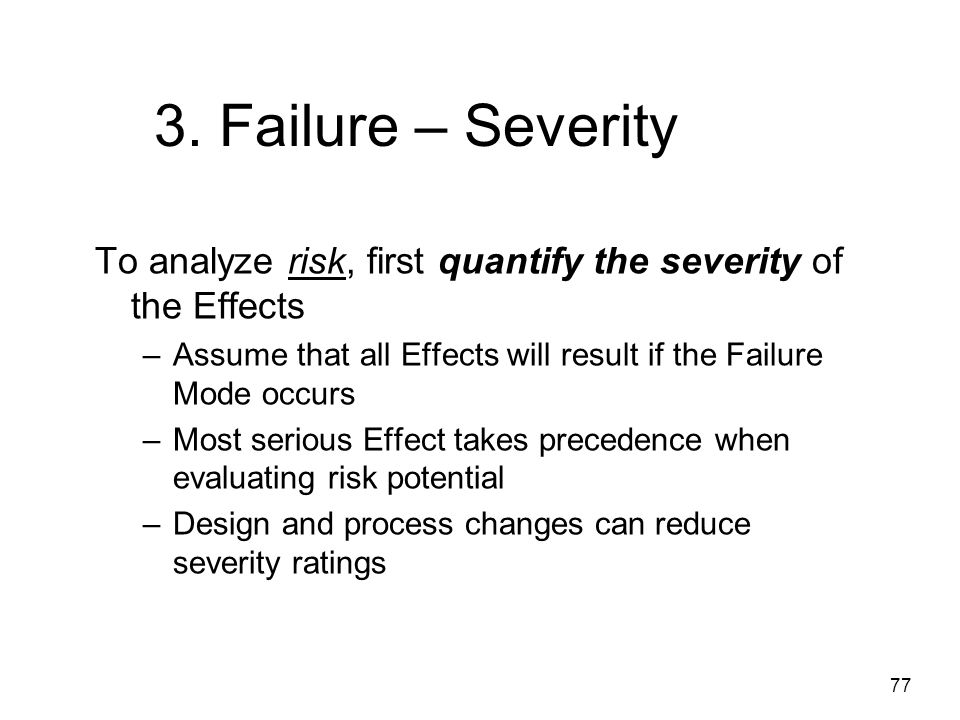 3. Failure – Severity To analyze risk, first quantify the severity of the Effects. Assume that all Effects will result if the Failure Mode occurs.
