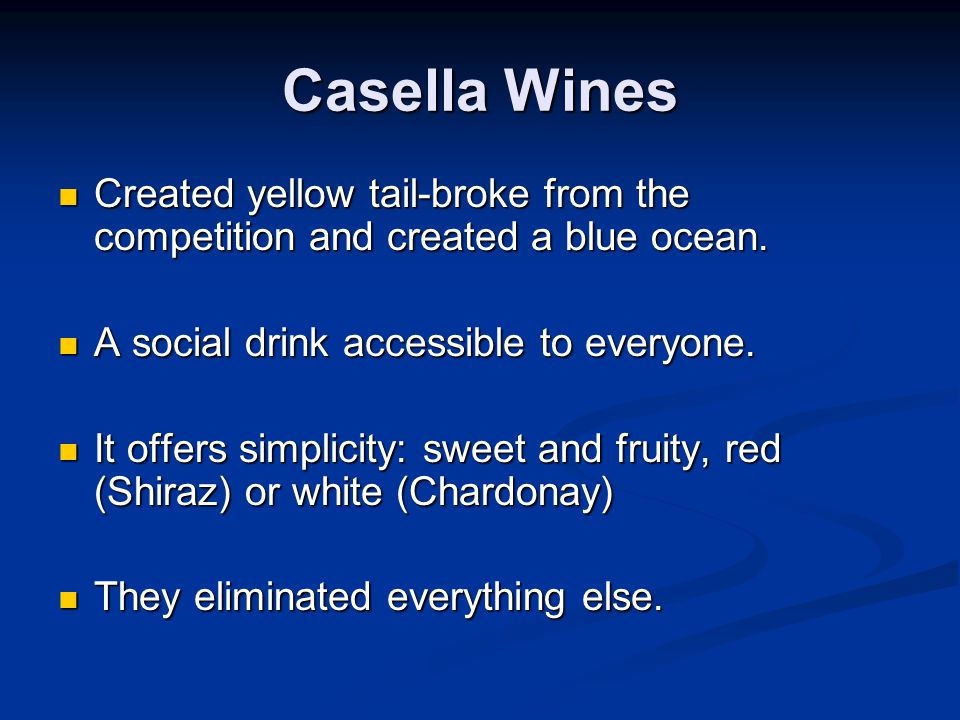 Casella Wines Created yellow tail-broke from the competition and created a blue ocean. A social drink accessible to everyone.