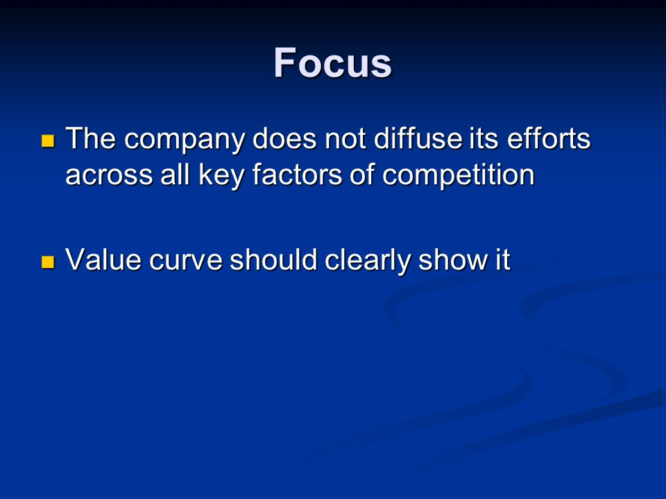 Focus The company does not diffuse its efforts across all key factors of competition.