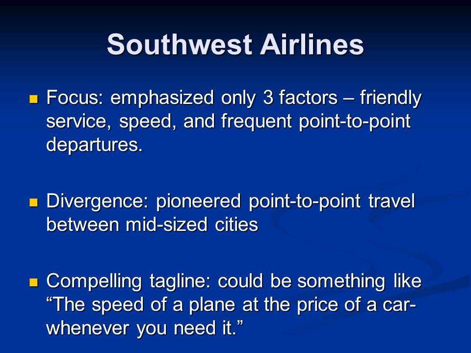 Southwest Airlines Focus: emphasized only 3 factors – friendly service, speed, and frequent point-to-point departures.