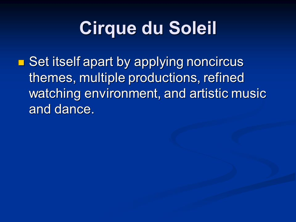 Cirque du Soleil Set itself apart by applying noncircus themes, multiple productions, refined watching environment, and artistic music and dance.