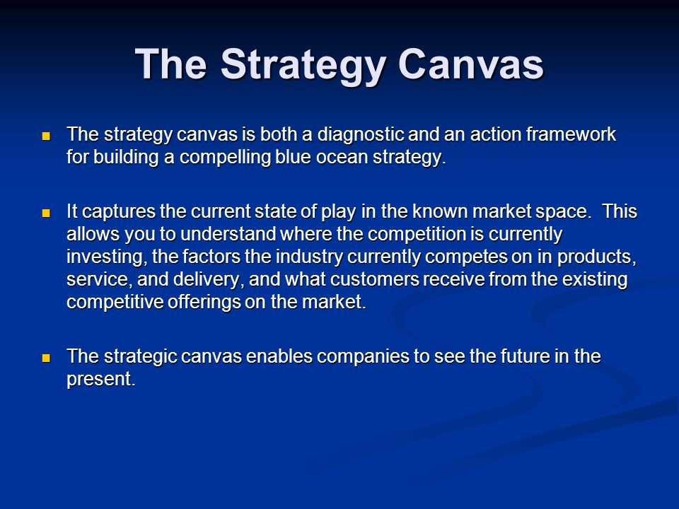 The Strategy Canvas The strategy canvas is both a diagnostic and an action framework for building a compelling blue ocean strategy.