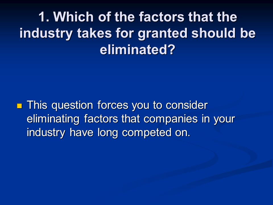 1. Which of the factors that the industry takes for granted should be eliminated
