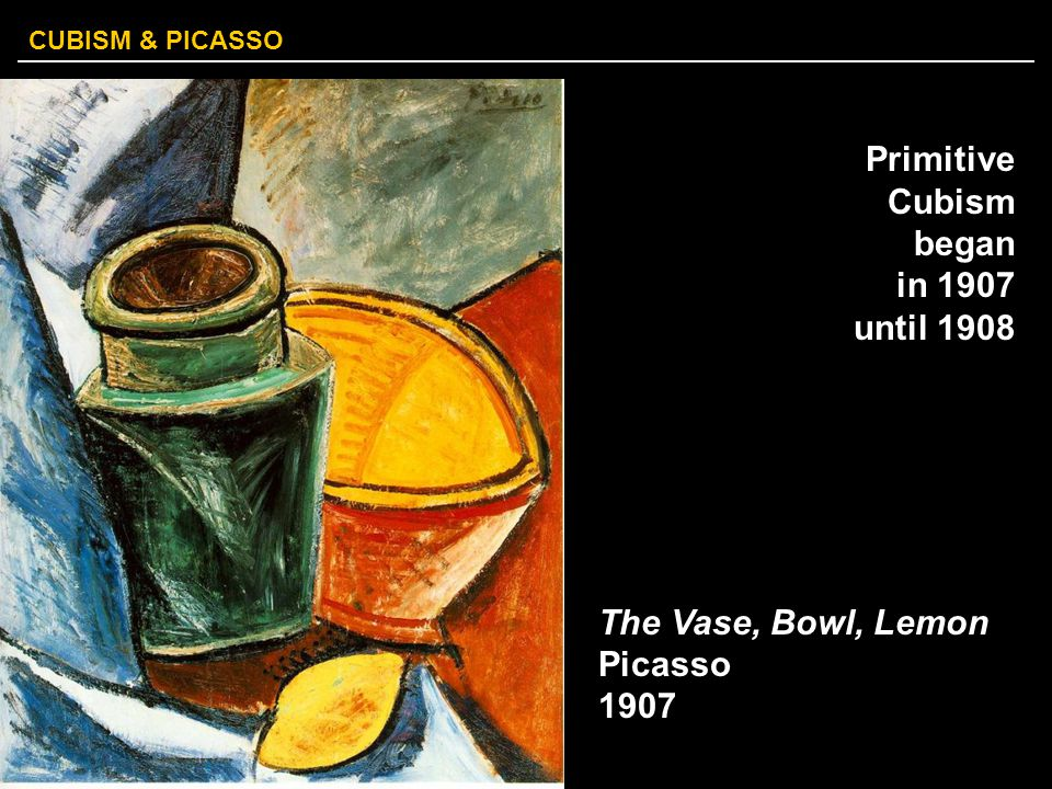 Primitive Cubism began in 1907 until 1908 The Vase, Bowl, Lemon Picasso 1907