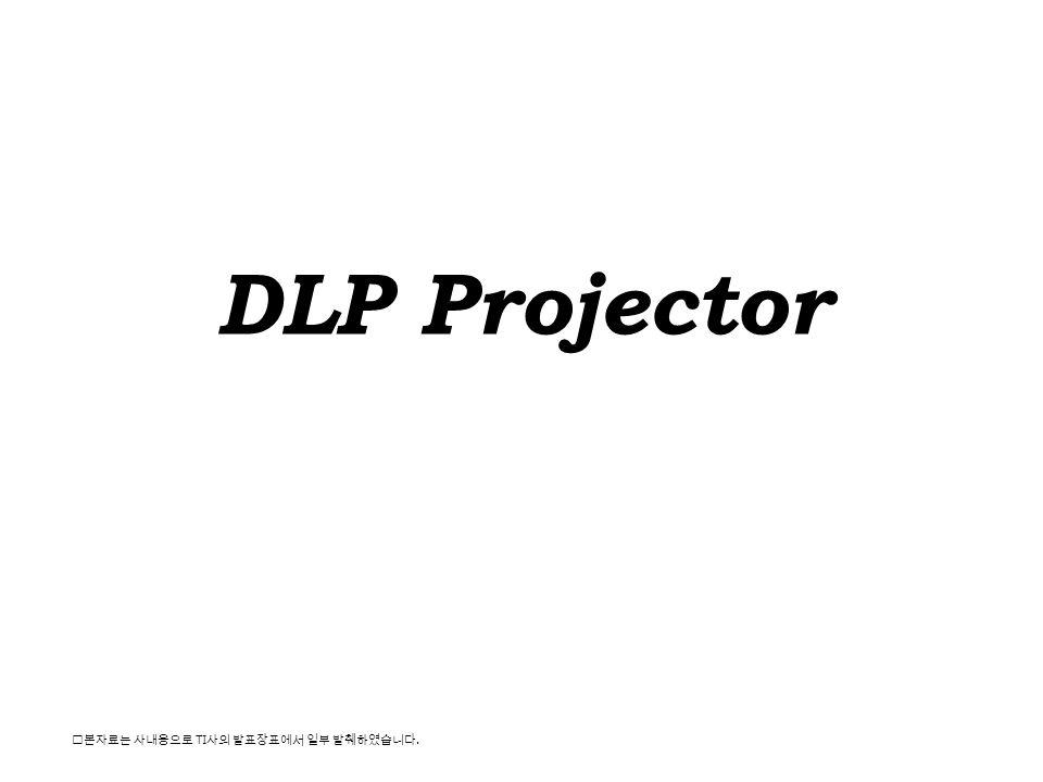DLP Projector ※본자료는 사내용으로 TI사의 발표장표에서 일부 발췌하였습니다.