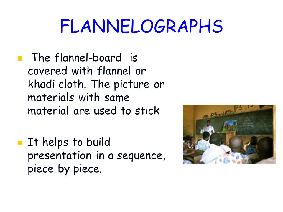 FLANNELOGRAPHS The flannel-board is covered with flannel or khadi cloth. The picture or materials with same material are used to stick.